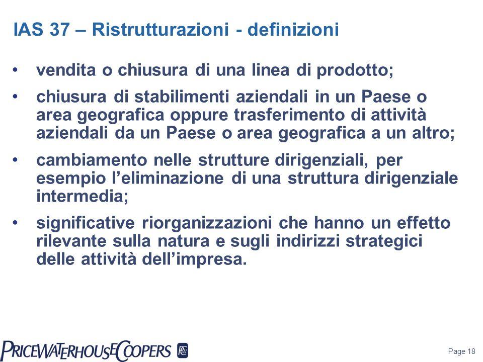 Page 18 IAS 37 – Ristrutturazioni - definizioni vendita o chiusura di una linea di prodotto; chiusura di stabilimenti aziendali in un Paese o area geo