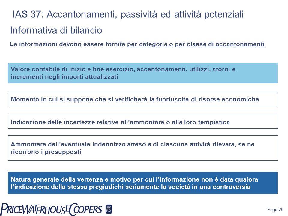 Page 20 IAS 37: Accantonamenti, passività ed attività potenziali Informativa di bilancio Le informazioni devono essere fornite per categoria o per cla