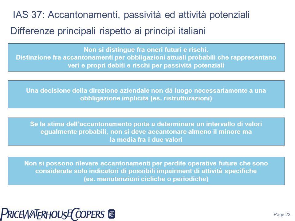Page 23 IAS 37: Accantonamenti, passività ed attività potenziali Differenze principali rispetto ai principi italiani Non si distingue fra oneri futuri e rischi.