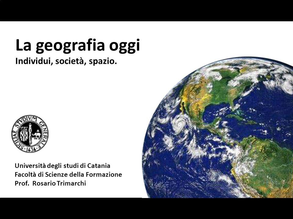 La geografia oggi Individui, società, spazio. Università degli studi di Catania Facoltà di Scienze della Formazione Prof. Rosario Trimarchi