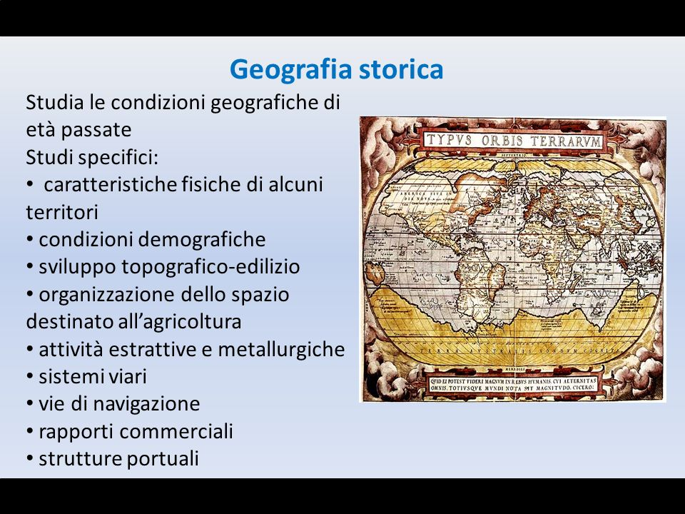Studia le condizioni geografiche di età passate Studi specifici: caratteristiche fisiche di alcuni territori condizioni demografiche sviluppo topograf