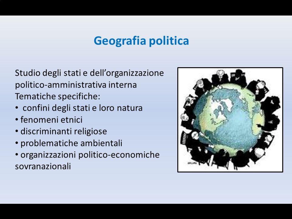 Studio degli stati e dellorganizzazione politico-amministrativa interna Tematiche specifiche: confini degli stati e loro natura fenomeni etnici discri