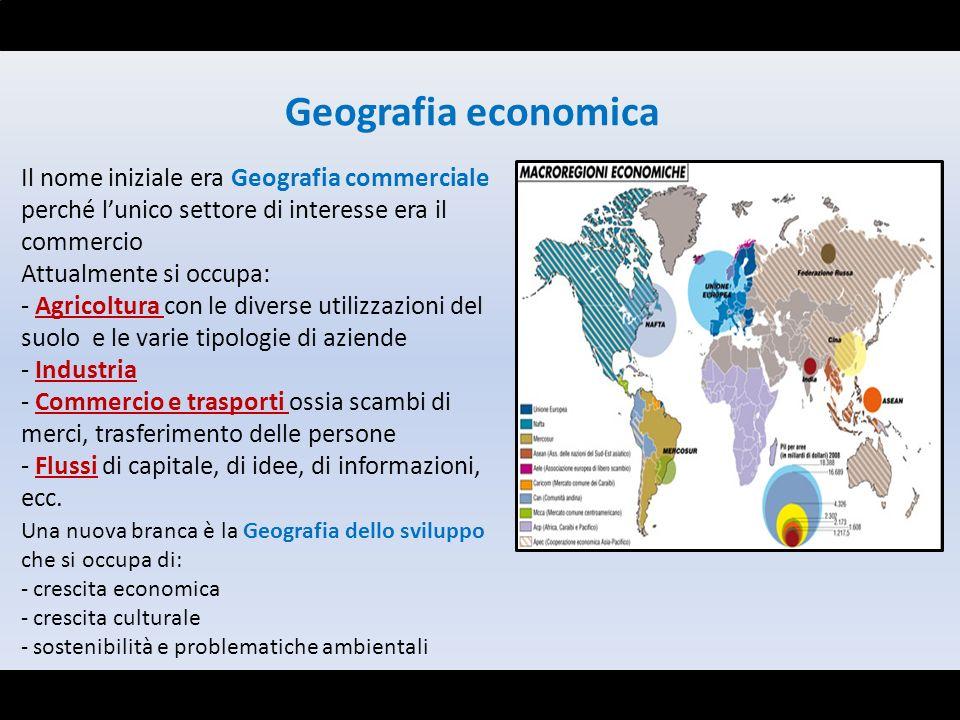 Geografia economica Il nome iniziale era Geografia commerciale perché lunico settore di interesse era il commercio Attualmente si occupa: - Agricoltur