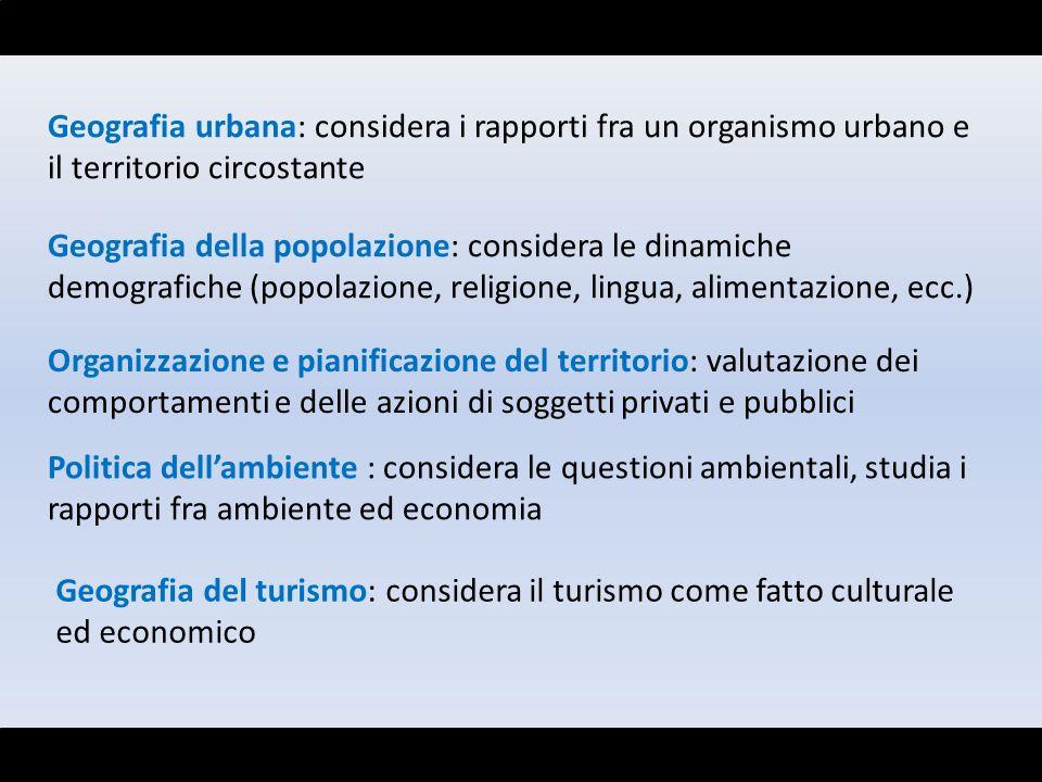 Geografia urbana: considera i rapporti fra un organismo urbano e il territorio circostante Geografia della popolazione: considera le dinamiche demogra