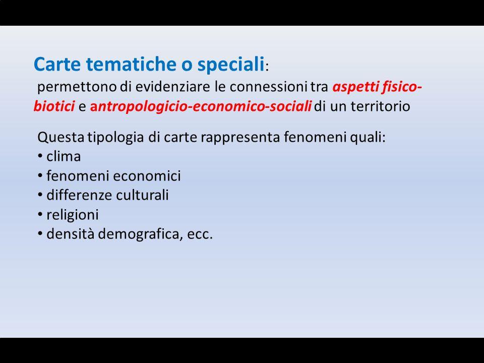 Carte tematiche o speciali : permettono di evidenziare le connessioni tra aspetti fisico- biotici e antropologicio-economico-sociali di un territorio