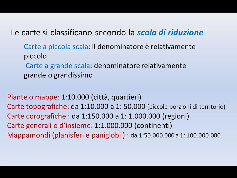 Le carte si classificano secondo la scala di riduzione Carte a piccola scala: il denominatore è relativamente piccolo Carte a grande scala: denominato