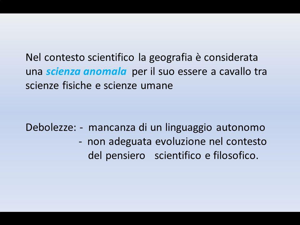 Nel contesto scientifico la geografia è considerata una scienza anomala per il suo essere a cavallo tra scienze fisiche e scienze umane Debolezze: - m