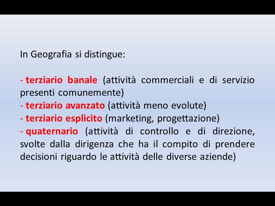 In Geografia si distingue: - terziario banale (attività commerciali e di servizio presenti comunemente) - terziario avanzato (attività meno evolute) -