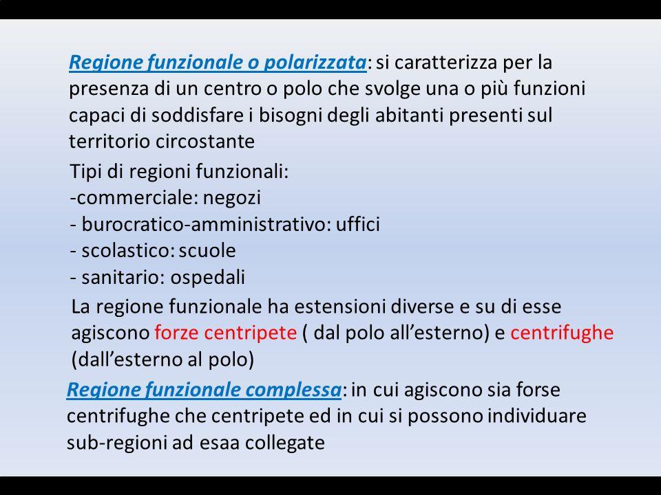 Regione funzionale o polarizzata: si caratterizza per la presenza di un centro o polo che svolge una o più funzioni capaci di soddisfare i bisogni deg