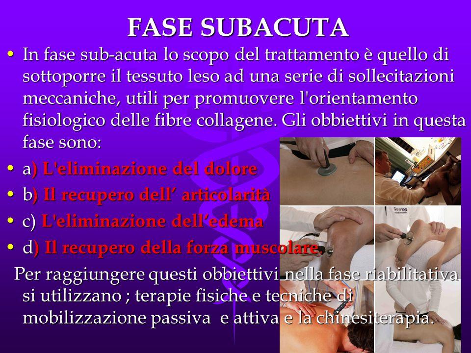 FASE SUBACUTA In fase sub-acuta lo scopo del trattamento è quello di sottoporre il tessuto leso ad una serie di sollecitazioni meccaniche, utili per promuovere l orientamento fisiologico delle fibre collagene.