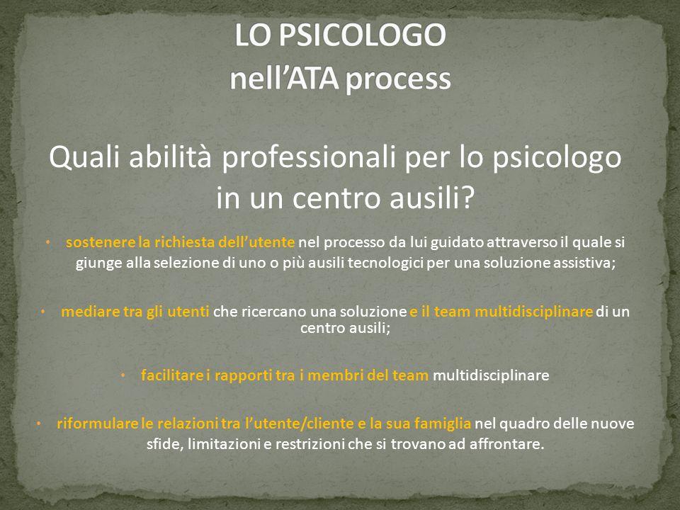 Quali abilità professionali per lo psicologo in un centro ausili? sostenere la richiesta dellutente nel processo da lui guidato attraverso il quale si