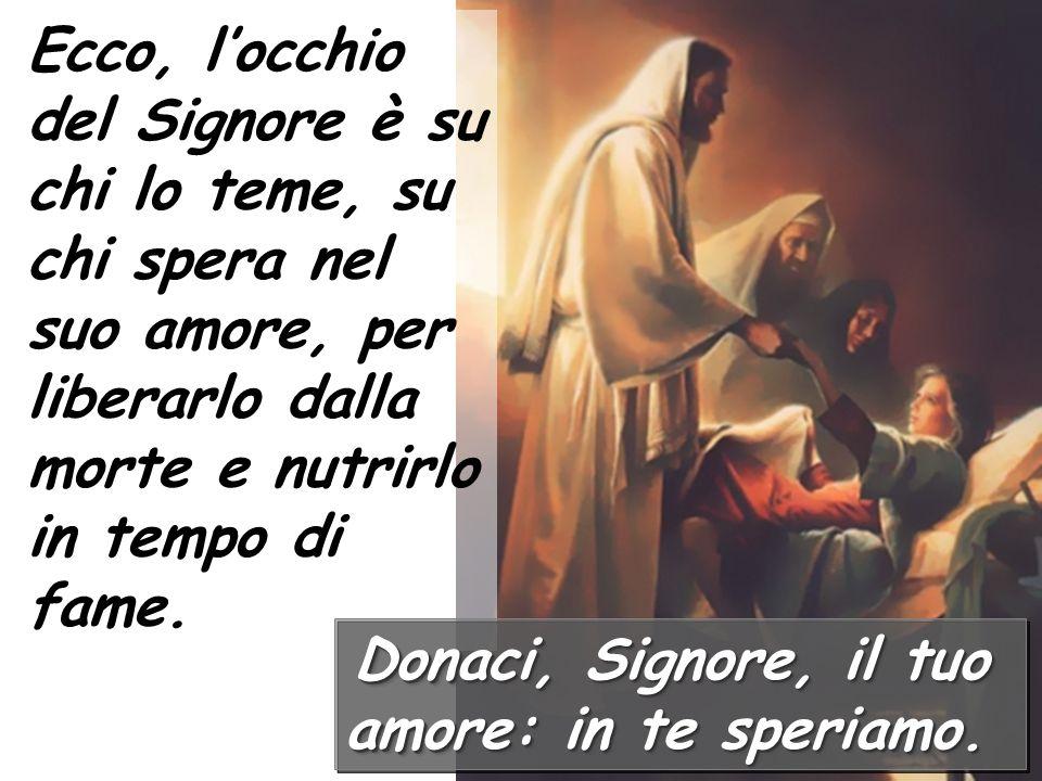 Ecco, locchio del Signore è su chi lo teme, su chi spera nel suo amore, per liberarlo dalla morte e nutrirlo in tempo di fame.