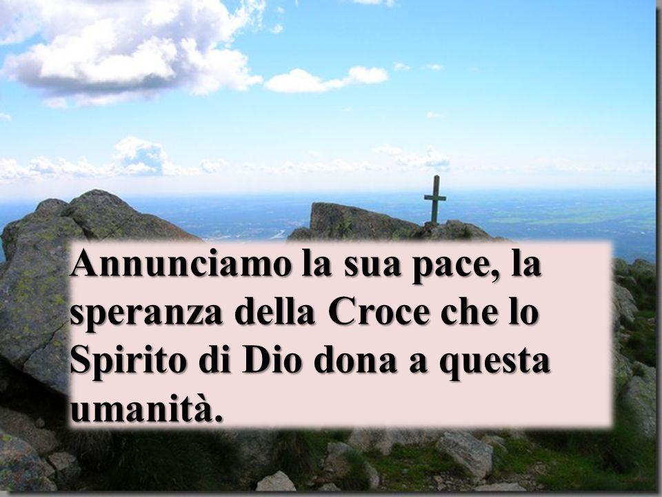Annunciamo la sua pace, la speranza della Croce che lo Spirito di Dio dona a questa umanità.