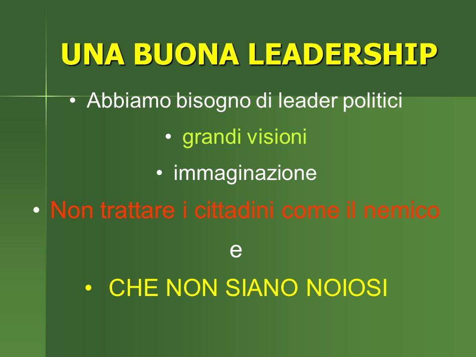 UNA BUONA LEADERSHIP Abbiamo bisogno di leader politici grandi visioni immaginazione Non trattare i cittadini come il nemico e CHE NON SIANO NOIOSI