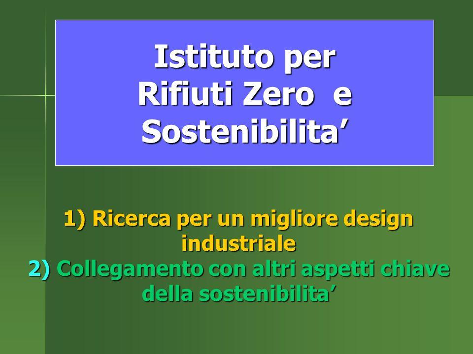 Istituto per Rifiuti Zero e Sostenibilita 1) Ricerca per un migliore design industriale 2) Collegamento con altri aspetti chiave della sostenibilita
