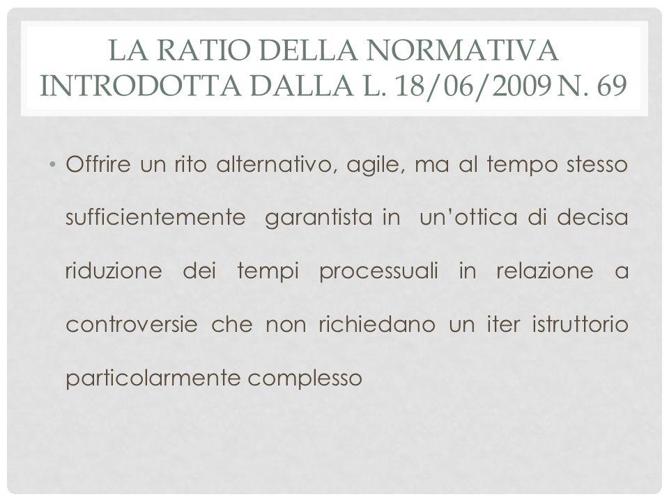 LA RATIO DELLA NORMATIVA INTRODOTTA DALLA L. 18/06/2009 N. 69 Offrire un rito alternativo, agile, ma al tempo stesso sufficientemente garantista in un