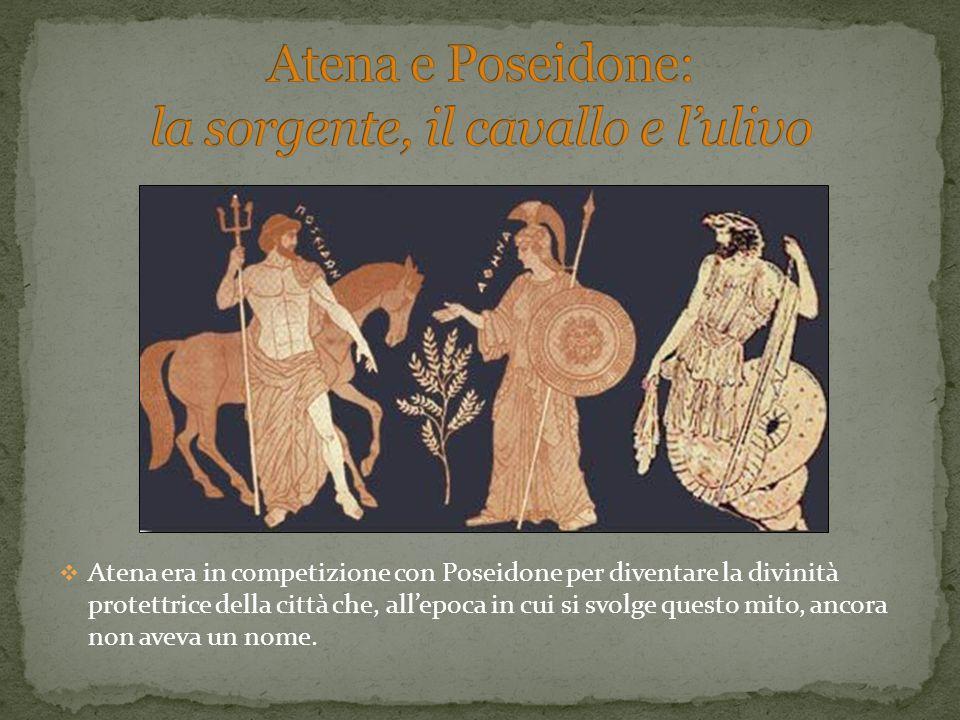 Atena era in competizione con Poseidone per diventare la divinità protettrice della città che, allepoca in cui si svolge questo mito, ancora non aveva