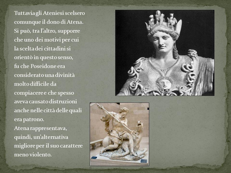 Tuttavia gli Ateniesi scelsero comunque il dono di Atena. Si può, tra laltro, supporre che uno dei motivi per cui la scelta dei cittadini si orientò i