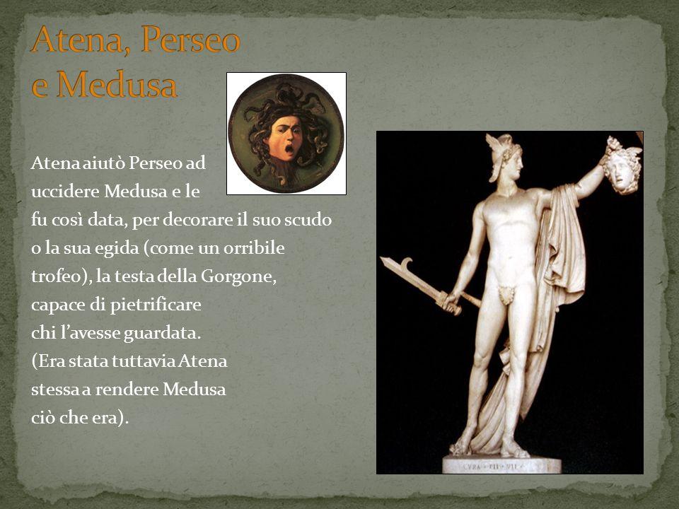 Atena aiutò Perseo ad uccidere Medusa e le fu così data, per decorare il suo scudo o la sua egida (come un orribile trofeo), la testa della Gorgone, c