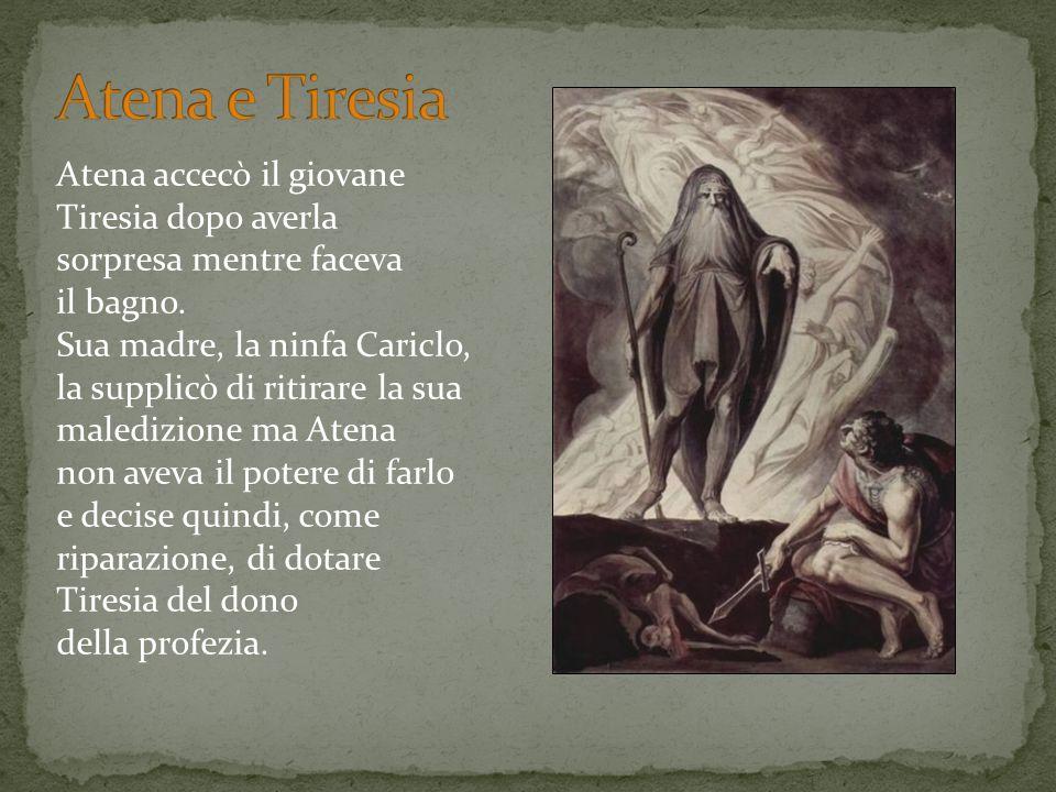 Atena accecò il giovane Tiresia dopo averla sorpresa mentre faceva il bagno. Sua madre, la ninfa Cariclo, la supplicò di ritirare la sua maledizione m