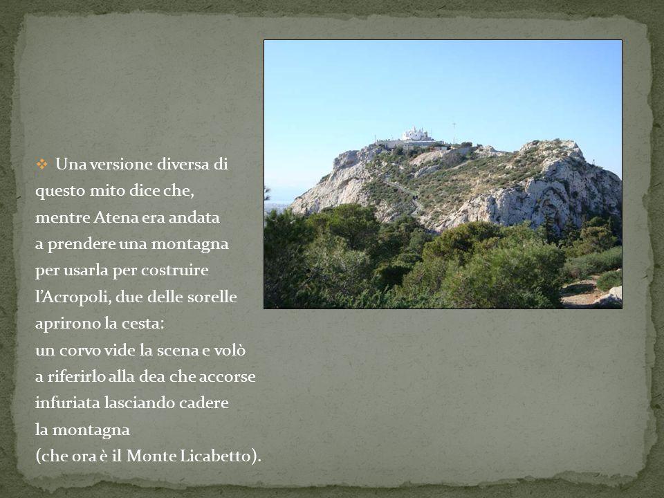 Una versione diversa di questo mito dice che, mentre Atena era andata a prendere una montagna per usarla per costruire lAcropoli, due delle sorelle ap