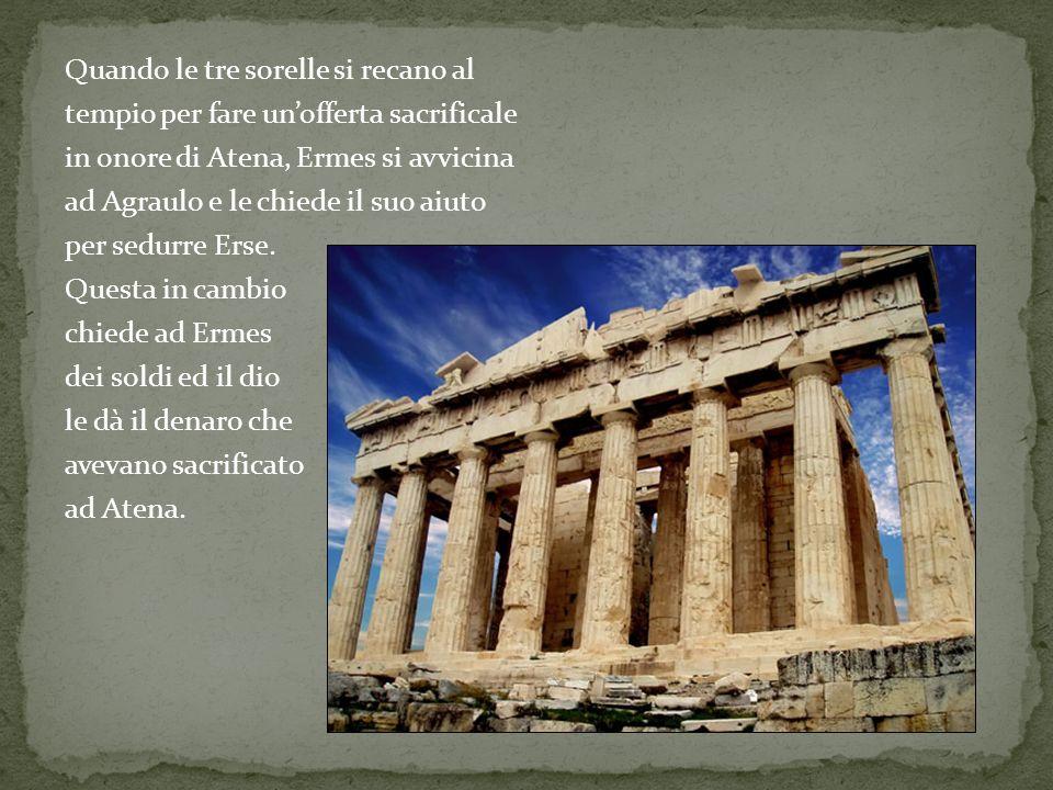 Quando le tre sorelle si recano al tempio per fare unofferta sacrificale in onore di Atena, Ermes si avvicina ad Agraulo e le chiede il suo aiuto per
