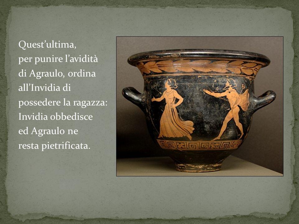 Questultima, per punire lavidità di Agraulo, ordina allInvidia di possedere la ragazza: Invidia obbedisce ed Agraulo ne resta pietrificata.