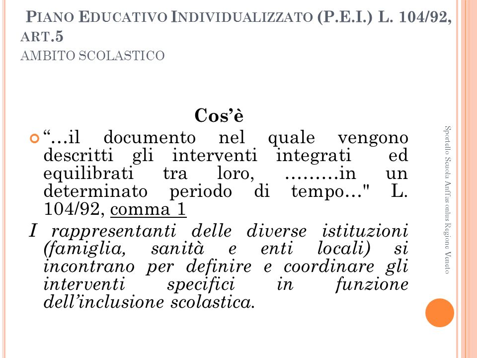 P IANO E DUCATIVO I NDIVIDUALIZZATO (P.E.I.) L. 104/92, ART.5 AMBITO SCOLASTICO Cosè …il documento nel quale vengono descritti gli interventi integrat