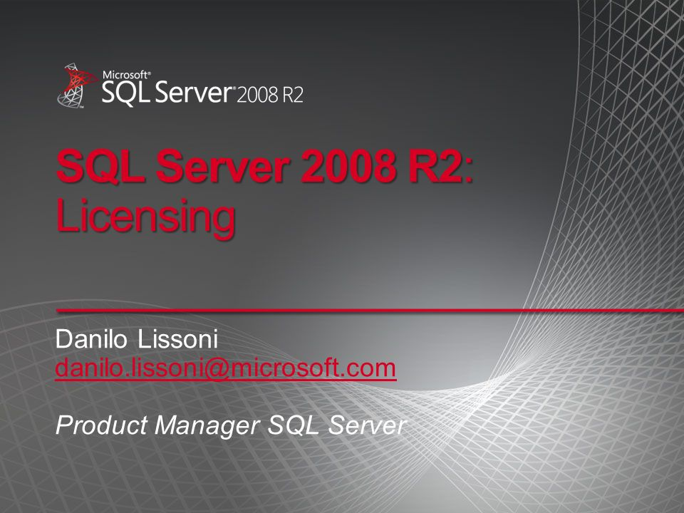 SQL Server 2008 R2: Licensing Danilo Lissoni danilo.lissoni@microsoft.com Product Manager SQL Server