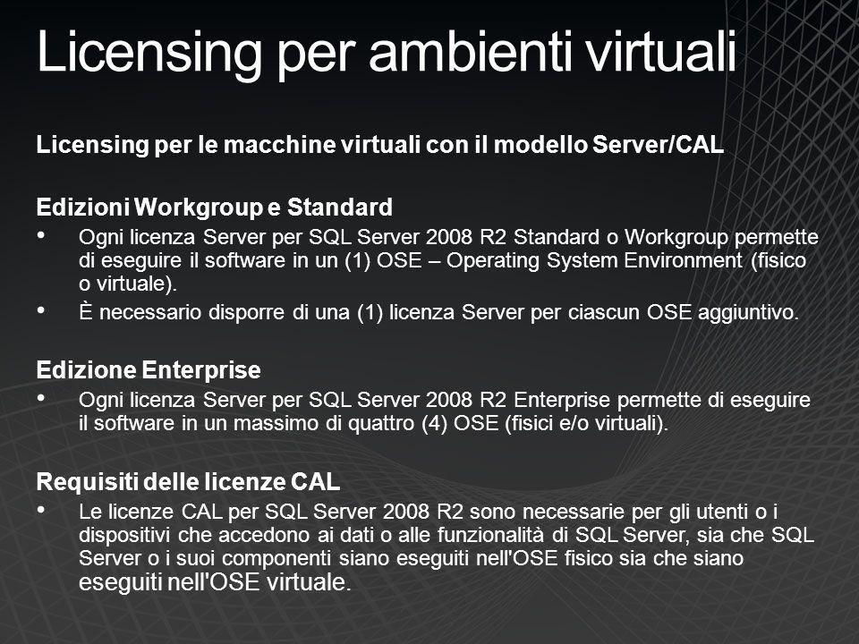 Licensing per ambienti virtuali Licensing per le macchine virtuali con il modello Server/CAL Edizioni Workgroup e Standard Ogni licenza Server per SQL