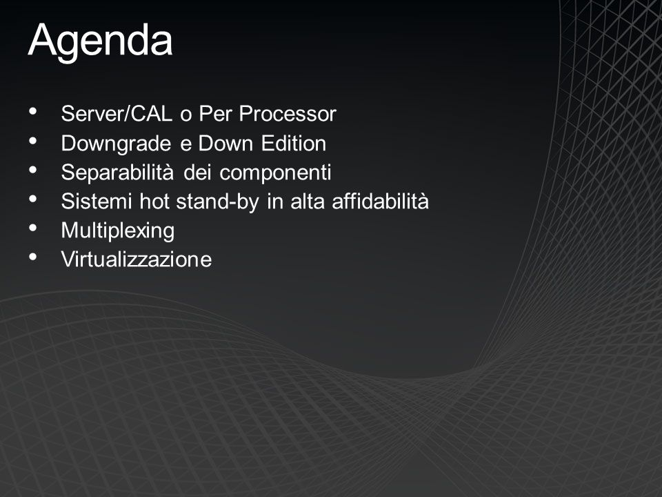 Agenda Server/CAL o Per Processor Downgrade e Down Edition Separabilità dei componenti Sistemi hot stand-by in alta affidabilità Multiplexing Virtuali