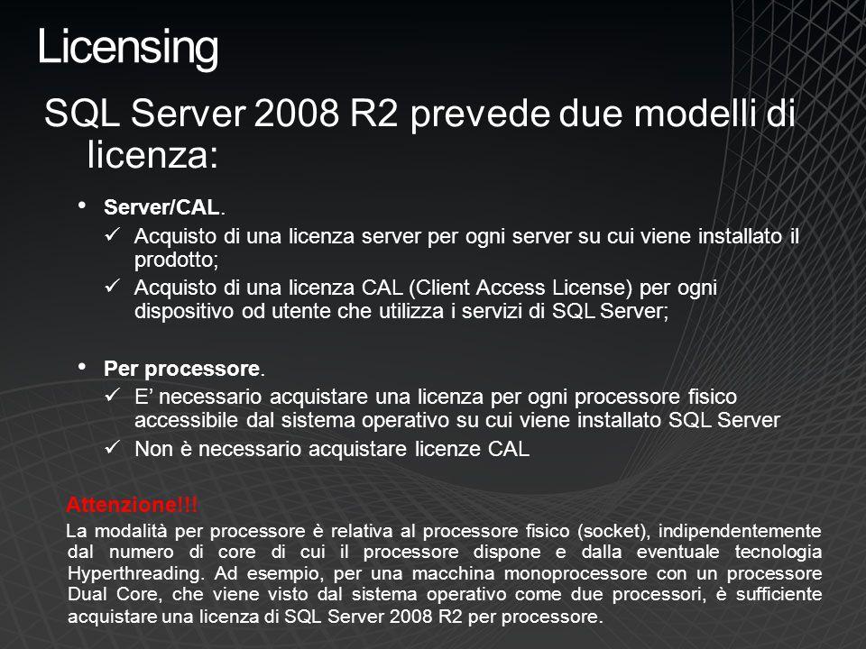 Licensing SQL Server 2008 R2 prevede due modelli di licenza: Server/CAL. Acquisto di una licenza server per ogni server su cui viene installato il pro