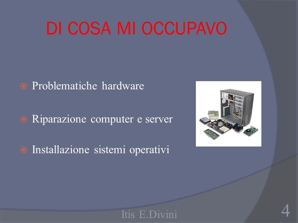 DI COSA MI OCCUPAVO Problematiche hardware Riparazione computer e server Installazione sistemi operativi 4 Itis E.Divini