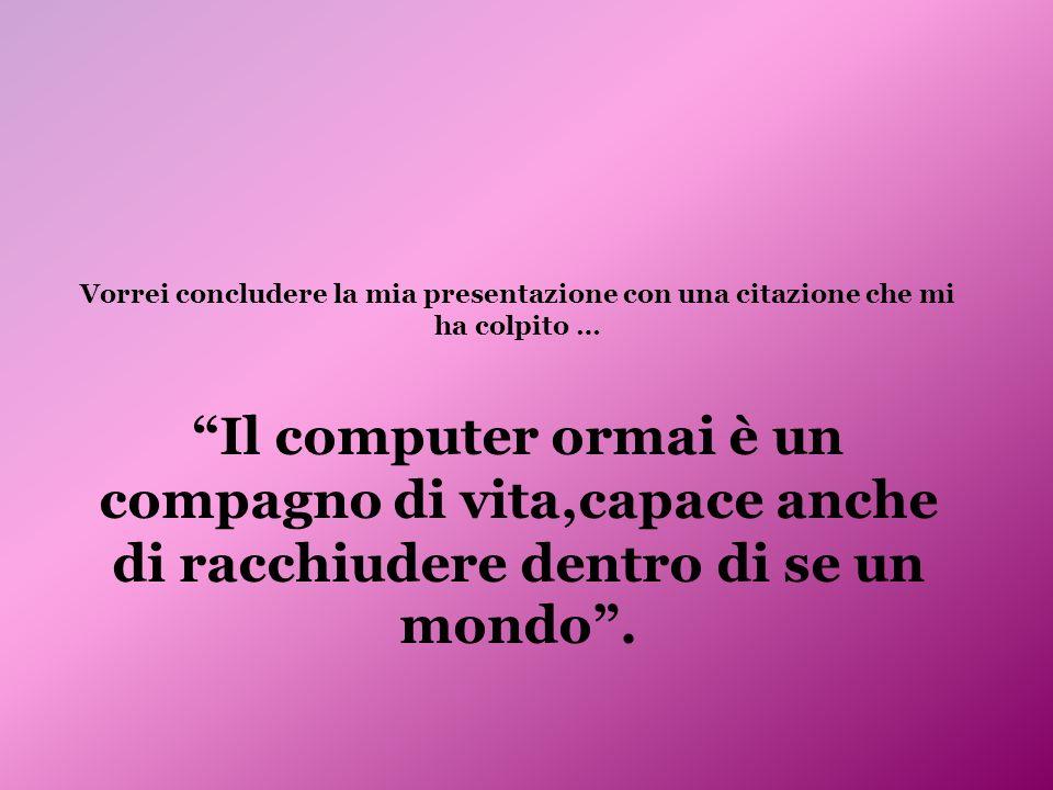 Vorrei concludere la mia presentazione con una citazione che mi ha colpito … Il computer ormai è un compagno di vita,capace anche di racchiudere dentro di se un mondo.