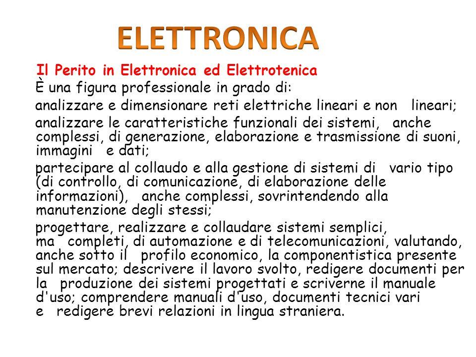 Il Perito in Elettronica ed Elettrotenica È una figura professionale in grado di: analizzare e dimensionare reti elettriche lineari e non lineari; ana