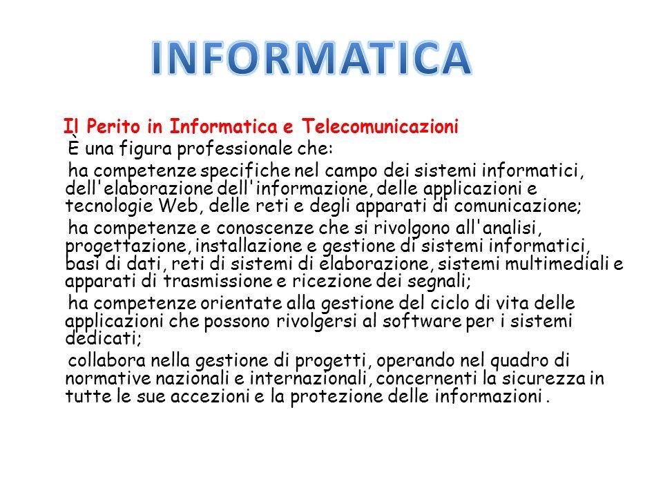 Il Perito in Informatica e Telecomunicazioni È una figura professionale che: ha competenze specifiche nel campo dei sistemi informatici, dell elaborazione dell informazione, delle applicazioni e tecnologie Web, delle reti e degli apparati di comunicazione; ha competenze e conoscenze che si rivolgono all analisi, progettazione, installazione e gestione di sistemi informatici, basi di dati, reti di sistemi di elaborazione, sistemi multimediali e apparati di trasmissione e ricezione dei segnali; ha competenze orientate alla gestione del ciclo di vita delle applicazioni che possono rivolgersi al software per i sistemi dedicati; collabora nella gestione di progetti, operando nel quadro di normative nazionali e internazionali, concernenti la sicurezza in tutte le sue accezioni e la protezione delle informazioni.