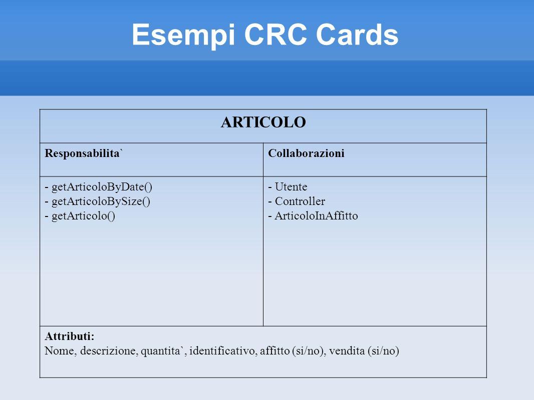 Esempi CRC Cards ARTICOLO Responsabilita`Collaborazioni - getArticoloByDate() - getArticoloBySize() - getArticolo() - Utente - Controller - ArticoloIn