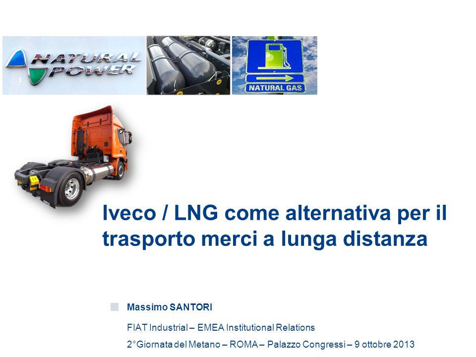 Iveco / LNG come alternativa per il trasporto merci a lunga distanza Massimo SANTORI FIAT Industrial – EMEA Institutional Relations 2°Giornata del Metano – ROMA – Palazzo Congressi – 9 ottobre 2013