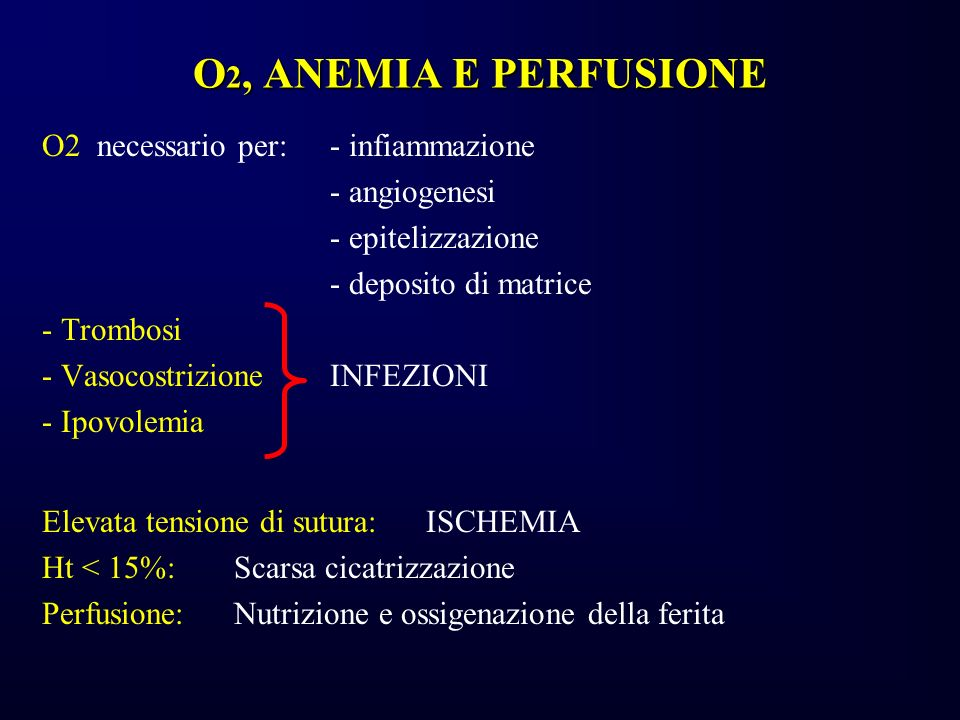 O 2, ANEMIA E PERFUSIONE O2 necessario per:- infiammazione - angiogenesi - epitelizzazione - deposito di matrice - Trombosi - VasocostrizioneINFEZIONI
