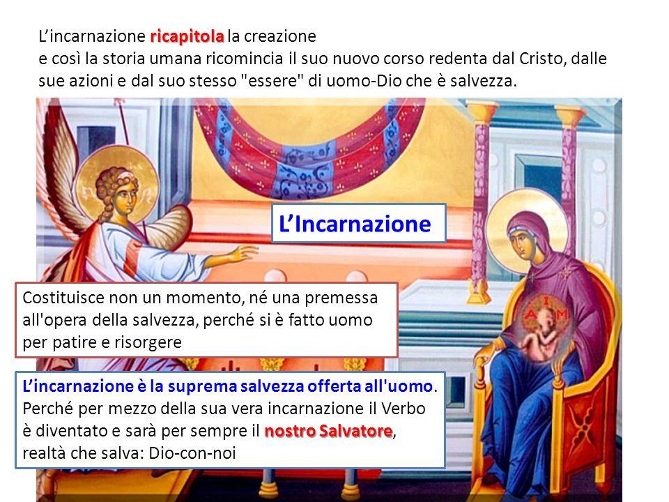 ricapitola Lincarnazione ricapitola la creazione e così la storia umana ricomincia il suo nuovo corso redenta dal Cristo, dalle sue azioni e dal suo stesso essere di uomo-Dio che è salvezza.