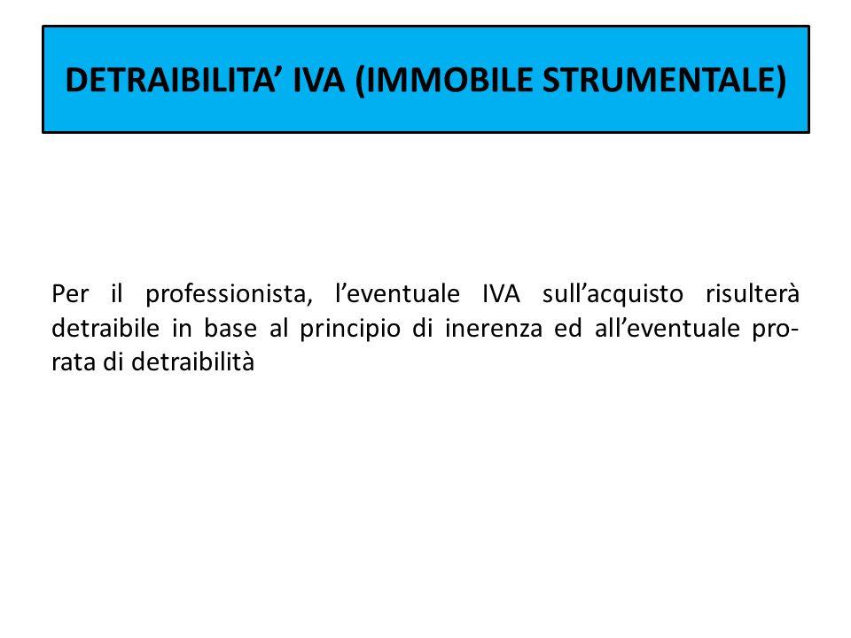 DETRAIBILITA IVA (IMMOBILE STRUMENTALE) Per il professionista, leventuale IVA sullacquisto risulterà detraibile in base al principio di inerenza ed al