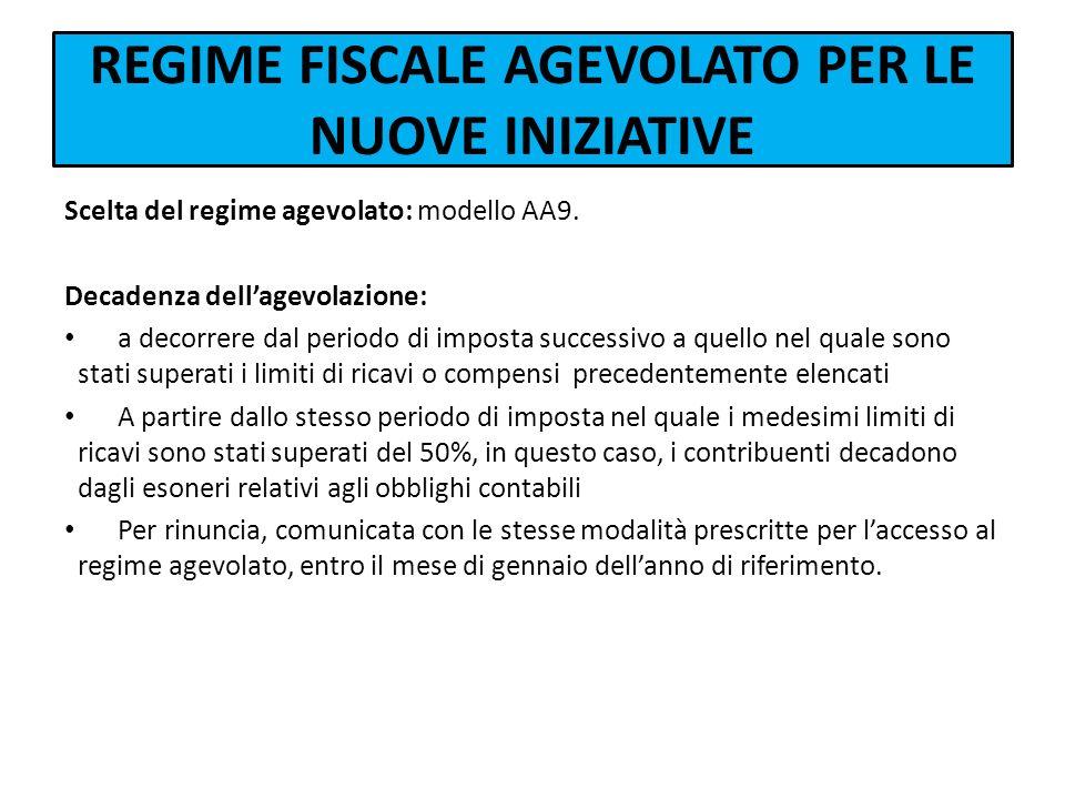 REGIME FISCALE AGEVOLATO PER LE NUOVE INIZIATIVE Scelta del regime agevolato: modello AA9. Decadenza dellagevolazione: a decorrere dal periodo di impo