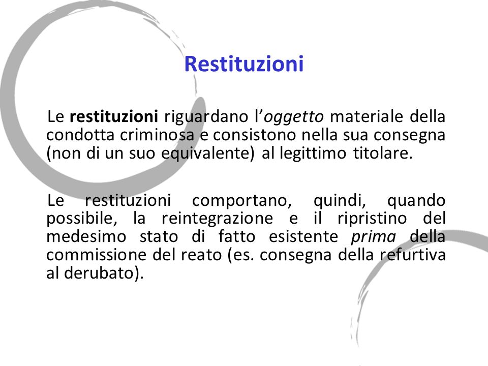 Restituzioni Le restituzioni riguardano loggetto materiale della condotta criminosa e consistono nella sua consegna (non di un suo equivalente) al legittimo titolare.