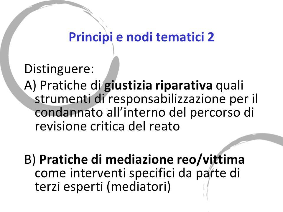 Principi e nodi tematici 2 Distinguere: A) Pratiche di giustizia riparativa quali strumenti di responsabilizzazione per il condannato allinterno del percorso di revisione critica del reato B) Pratiche di mediazione reo/vittima come interventi specifici da parte di terzi esperti (mediatori)