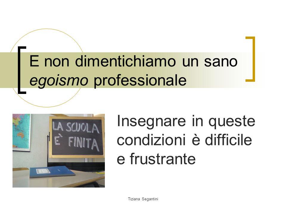 Tiziana Segantini E non dimentichiamo un sano egoismo professionale Insegnare in queste condizioni è difficile e frustrante