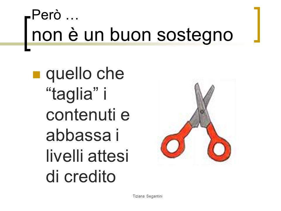 Tiziana Segantini Però … non è un buon sostegno quello che taglia i contenuti e abbassa i livelli attesi di credito