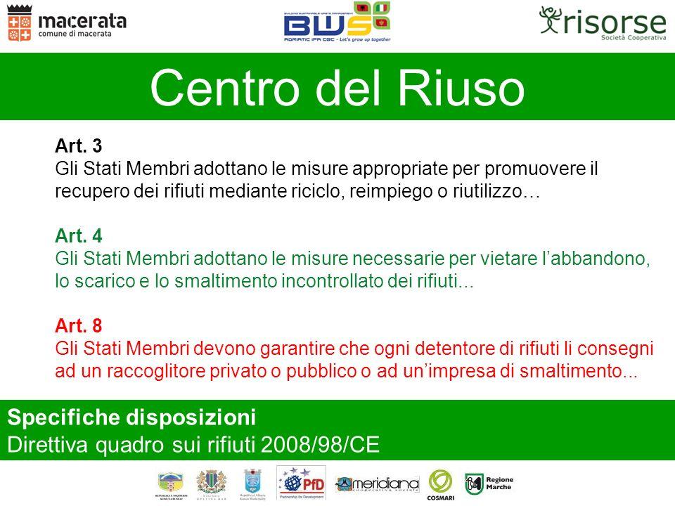 Specifiche disposizioni Direttiva quadro sui rifiuti 2008/98/CE Centro del Riuso Art. 3 Gli Stati Membri adottano le misure appropriate per promuovere