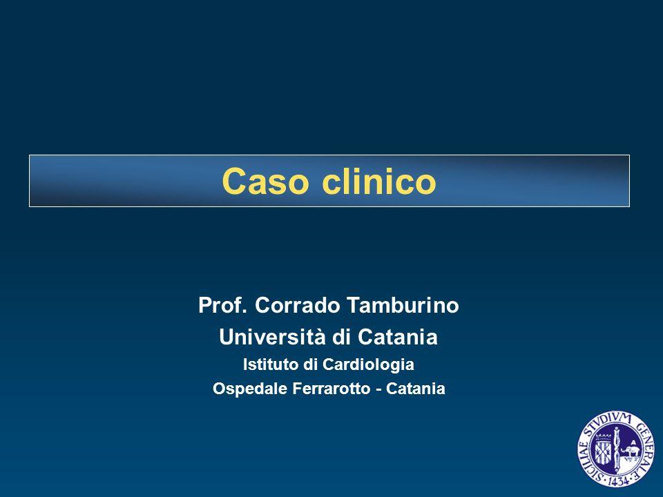 Prof. Corrado Tamburino Università di Catania Istituto di Cardiologia Ospedale Ferrarotto - Catania Caso clinico