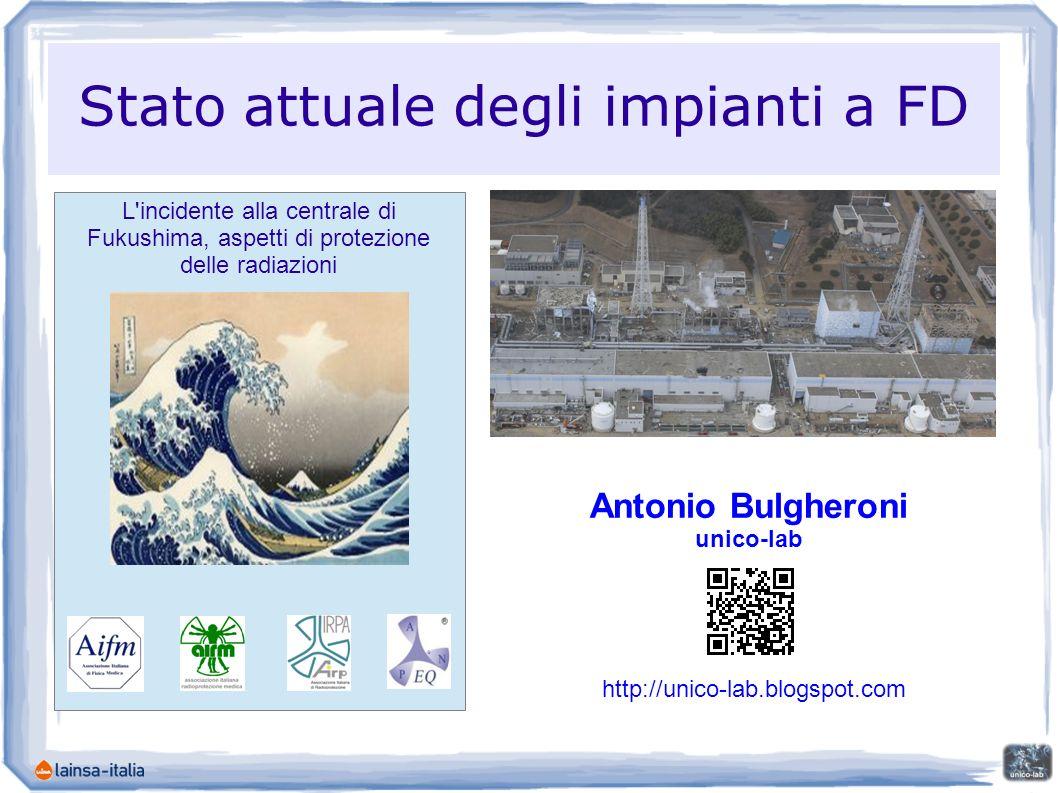 L incidente alla centrale di Fukushima, aspetti di protezione delle radiazioni Stato attuale degli impianti a FD Antonio Bulgheroni unico-lab http://unico-lab.blogspot.com