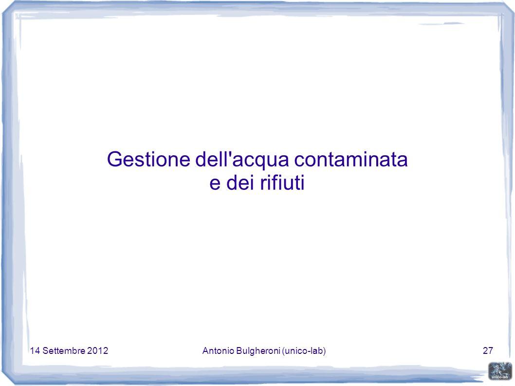 14 Settembre 2012Antonio Bulgheroni (unico-lab)27 Gestione dell acqua contaminata e dei rifiuti